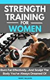 Strength Training For Women: Burn Fat Effectively...And Sculpt The...