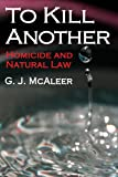 To Kill Another : Homicide and Natural Law, McAleer, Graham, 1412849608