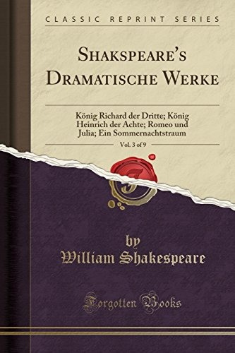Shakspeare's Dramatische Werke, Vol. 3 of 9: König Richard der Dritte; König Heinrich der Achte; Romeo und Julia; Ein Sommernachtstraum (Classic Reprint) (German Edition) by William Shakespeare
