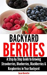 Backyard Berries - A Step by Step Guide to Growing Strawberries, Blueberries, Blackberries & Raspberries in Your Backyard