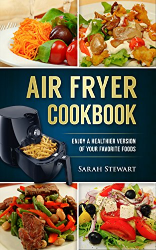 Air Fryer Cookbook Enjoy A Healthier Version Of Your Favorite Foods