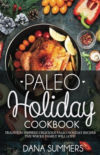 Paleo Christmas Cookbook: Tradition Inspired Delicious Paleo Christmas Recipes The Whole Family Will Love! by Dana Summers