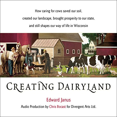 Creating Dairyland: How Caring for Cows Saved Our Soil, Created Our Landscape, and Still Shapes Our Way of Life in Wisconsin by Wisconsin Historical Society Press