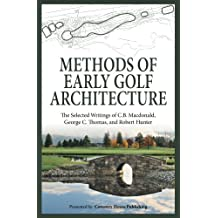 Methods of Early Golf Architecture: The Selected Writings of C.B. Macdonald, George C. Thomas, Robert Hunter (Volume 2)