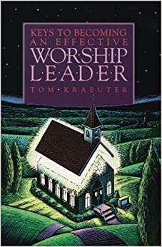 Book Keys to Becoming an Effective Worship Leader (Tom Kraeuter on Worship)