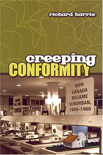 Creeping Conformity: How Canada Became Suburban, 1900-1960 (Themes in Canadian History), by Richard Harris