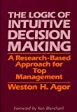 The Logic of Intuitive Decision Making, Weston H. Agor, 0899301770