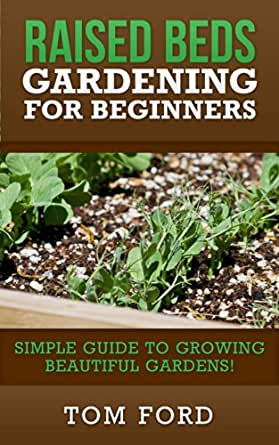 Raised Bed Gardening For Beginners Simple Guide To Growing Beautiful Gardens Ebook Tom Ford