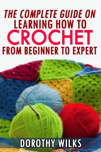 The Complete Guide on Learning How to Crochet from Beginner to Expert