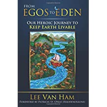 From Egos to Eden: Our Heroic Journey to Keep Earth Livable (Eden for the 21st Century) (Volume 2)