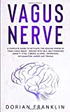 Vagus Nerve: A Complete Guide to Activate the Healing power of Your Vagus Nerve – Reduce with Self-Help Exercises Anxiety, PTSD, Chronic Illness, Depression, Inflammation, Anger and Trauma