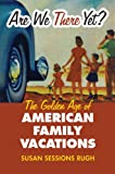 Are We There Yet?: The Golden Age of American Family Vacations (Culture America (paperback ))