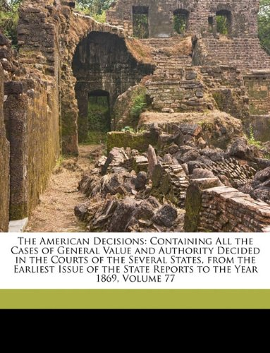 The American Decisions: Containing All the Cases of General Value and Authority Decided in the Courts of the Several States, from the Earliest Issue of the State Reports to the Year 1869, Volume 77 PDF