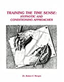 Training the Time Sense : Hypnosis and Conditioning: the Millenial Edition, Morgan, Robert F., 1885679106