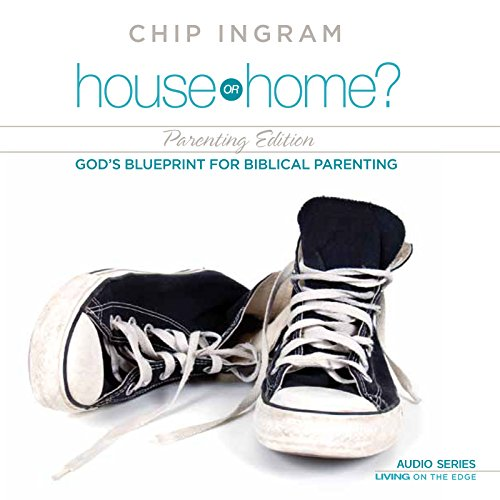 House or Home Parenting Edition: God's Blueprint for Biblical Parenting (Or Home House Chip Ingram)