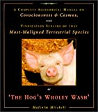 img - for The Hog's Wholey Wash: A Complete Allegorical Manual on Consciousness & Cosmos, With Vindication Sublime of That Most Maligned Terrestrial Species book / textbook / text book