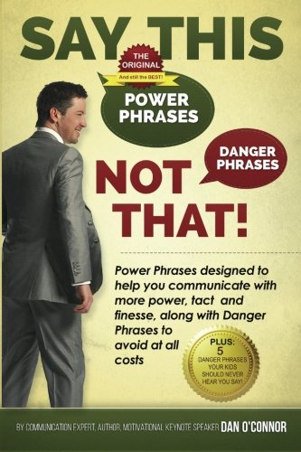 Say This--NOT THAT: Power phrases designed to help you communicate with power, tact, and finesse, along with danger phrases to avoid at all costs