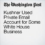 Kushner Used Private Email Account for Some White House Business | Carol D. Leonnig,Ellen Nakashima,Rosalind S. Helderman