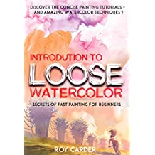 Introduction To Loose WaterColor Discover The Concise Painting Tutorials and Amazing Watercolor Techniques!