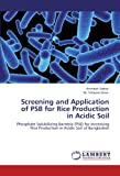 Screening and Application of PSB for Rice Production in Acidic Soil: Phosphate Solubilizing Bacteria (PSB) for Increasing Rice Production in Acidic Soil of Bangladesh