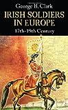 Irish Soldiers in Europe, 17th-19th Century, George B. Clark, 1856356620