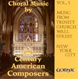 Choral Music By 20th-Century (Twentieth-Century) American Composers (Music From Trinity Church Wall Street, New York City, Vol.1)