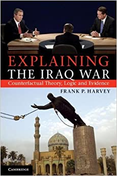 Explaining the Iraq War: Counterfactual Theory, Logic and Evidence [11/28/2011] Professor Frank P. Harvey