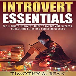 Introvert Essentials: Overcome Shyness, Conquer Fears, and Achieve Success