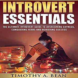 Introvert Essentials: Overcome Shyness, Conquer Fears, and Achieve Success Audiobook