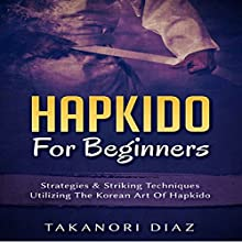 Hapkido for Beginners: Strategies & Striking Techniques Utilizing the Korean Art of Hapkido Audiobook by Takanori Diaz Narrated by Jim D. Johnston