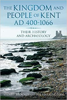 The Kingdom and People of Kent, AD 400-1066: Their History and Archaeology