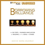 Borrowing Brilliance: The Six Steps to Business Innovation by Building on the Ideas of Others | David Kord Murray