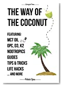 The Way of The Coconut: Featuring MCT Oil, OPC, D3, K2, Nootropics, Guides, Tips & Tricks, Life Hacks And More - A Detailed Instruction On How To Use Coconut ... Supplements (Quickguide Series Book 1)