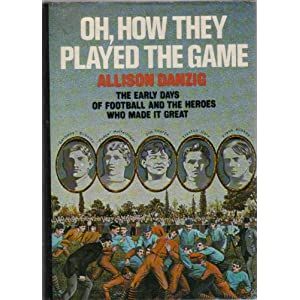 Oh, How They Played the Game: The Early Days of Football and the Heroes Who Made It Great