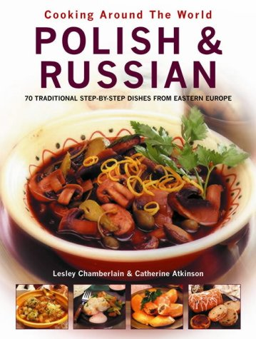 Polish and Russian: 70 Traditional Step-by-Step Dishes from Eastern Europe (Cooking Around The World) by Lesley Chamberlain, Catherine Atkinson