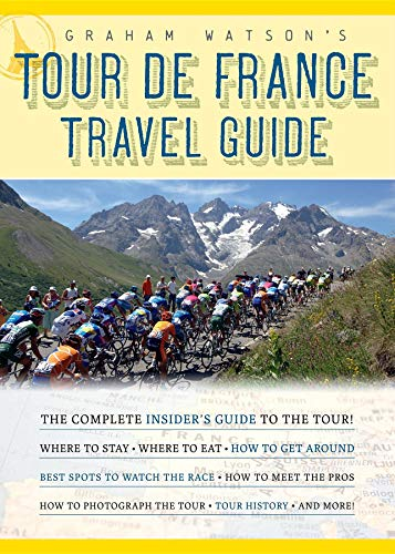 Graham Watson's Tour de France Travel Guide: The Complete Insider's Guide to the - Guide France Tour