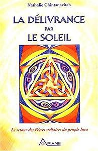 La Délivrance par le soleil, tome 1 : Le Retour des frères stellaires du peuple Inca par Nathalie Chintanavitch