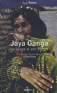 Jaya Ganga, le Gange et son double / Jaya Ganga, in search of the river goddess par Vijay Singh