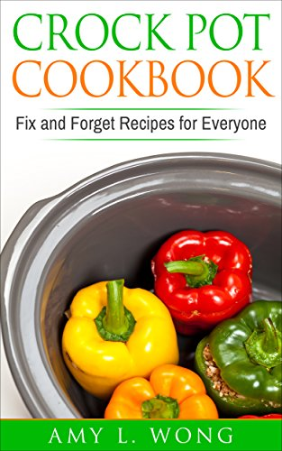 Crock Pot Cookbook: Fix and Forget Recipies for Everyone by Amy L. Wong