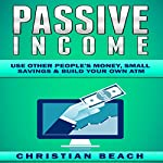 Passive Income: Use Other People's Money, Small Savings & Build Your Own ATM: Personal Finance, Book 2 | Christian Beach