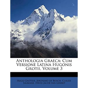 Anthologia Graeca: Cum Versione Latina Hugonis Grotii, Volume 3 (Latin Edition) Hugo Grotius, Claude Saumaise and Jeronimo de Bosch