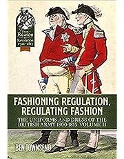 Fashioning Regulation, Regulating Fashion. Volume II: The Uniforms and Dress of the British Army 1800-1815