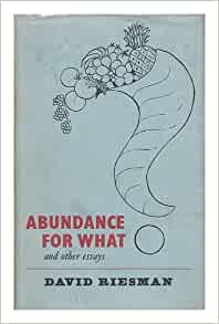 abundance for what and other essays by david riesman Learn about this topic in these articles: discussed in biography in david riesmanin the lonely crowd, and abundance for what and other essays (1964), a.