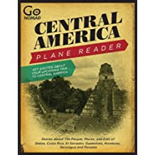 Central America Plane Reader - Stories about the people, places, and eats of Belize, Costa Rica, El Salvador, Guatemala, Honduras and Panama (GoNomad Plane Readers)