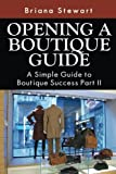 Opening a Boutique Guide: A Simple Guide to Boutique Success Part II (How to Open a Boutique: The Simple Guide to Boutique Success Volume 2)