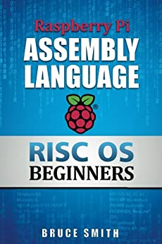 Raspberry Pi Assembly Language RISC OS Beginners (Hands On Guide) by [Smith, Bruce]