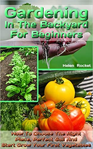 Gardening In The Backyard For Beginners: How To Choose The Right Place, Perfect Soil And Start Grow Your First Vegetables: (Organic Gardening, Vegetables,Herbs,Beginners ... (Homesteading and Urban Gardening Book 1)