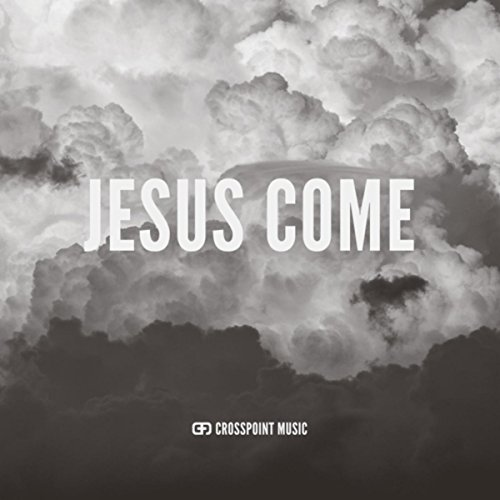 Crosspoint Music - Jesus Come 2017