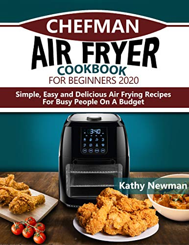 Chefman Air Fryer Cookbook for Beginners 2020: Simple, Easy and Delicious Air Frying Recipes For Busy People On A Budget