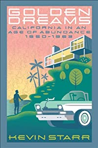 Golden Dreams: California in an Age of Abundance, 1950-1963 by Kevin Starr